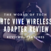 HTC Vive Wireless Adapter Review The World Of Tech