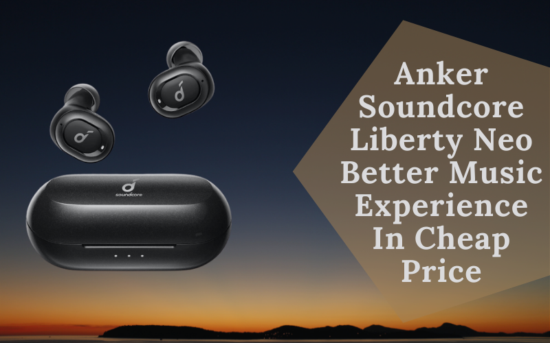 Anker Soundcore Liberty Neo Better Music Experience In Cheap Price
