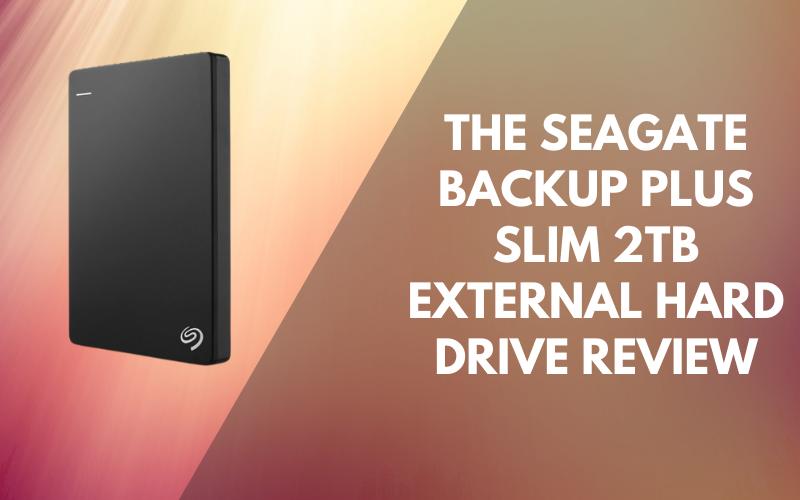 The Seagate Backup Plus Slim 2TB External Hard Drive Review