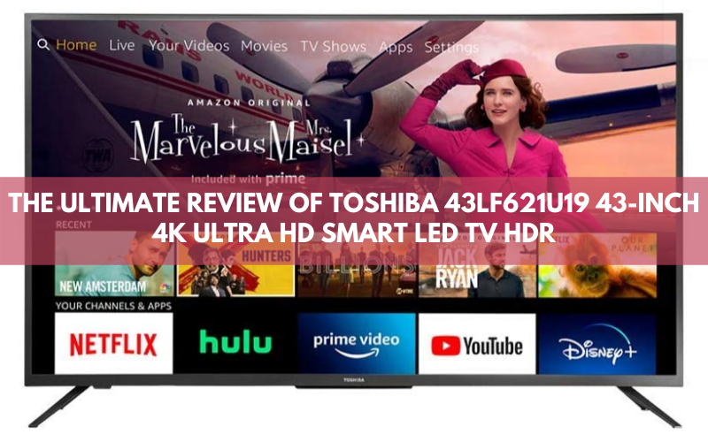 The Ultimate Review Of Toshiba 43lf621u19 43 Inch 4K Ultra HD Smart LED TV HDR